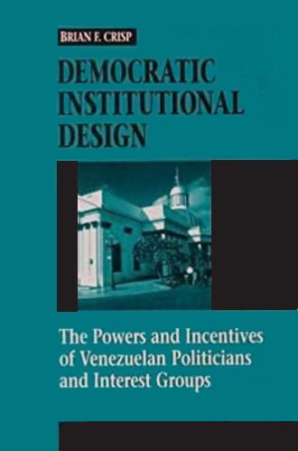 Democratic Institutional Design: The Powers and Incentives of Venezuelan Politicians and Interest Groups